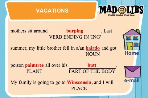 "Mad Libs that read ""mothers sit around burmping. Last summer, my little brother fell in a/an hairdo and got poison palmtree all over his butt. My family is going to Winsconsin, and I will.."""